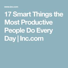17 Smart Things the Most Productive People Do Every Day | Inc.com