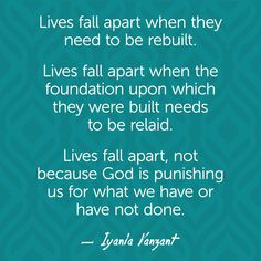 Lives fall apart when they need to be rebuilt. Lives fall apart when the foundation upon which they were built needs to be relaid. Lives fall apart, not because God is punishing us for what we have or have not done. — Iyanla Vanzant