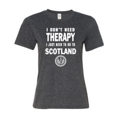 ALL T-SHIRT ORDERS MUST BE PLACED BY MIDNIGHT Thursday 12/8/2016 FOR GUARANTEED CHRISTMAS DELIVERY. (Select 'USPS First Class' ) You Don't Need Therapy, You Just Need to Go to Scotland!! In eight (8)