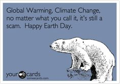 Global Warming, Climate Change, no matter what you call it, it's still a scam. Happy Earth Day.