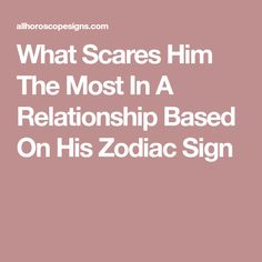 What Scares Him The Most In A Relationship Based On His Zodiac Sign
