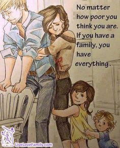 No matter how poor you poor you think you are, if you have a family, you have everything.