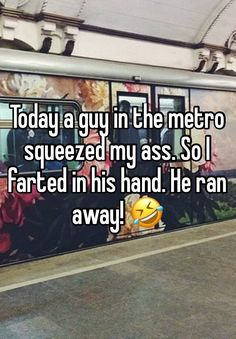Today a guy in the metro squeezed my ass. So I farted in his hand. He ran away!