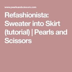 Refashionista: Sweater into Skirt (tutorial) | Pearls and Scissors