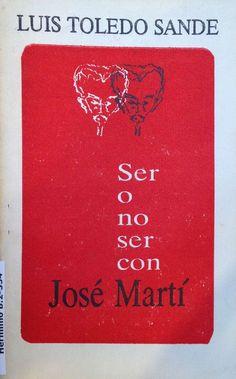 Ser o no ser con José Martí : algunas implicaciones y sugerencias desde aquí y ahora / Luis Toledo Sande ; [edición Yolada Mirabal Reyes]