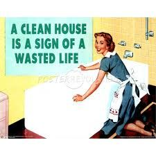 So as some that know can attest to, I live this sign.  I hate that my house never looks nice, but I am one person and that is how life is.  Come to visit me.  If you want to visit my clean house give me at least 2 days notice.
