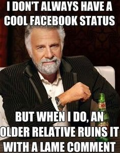 I don't always have a cool Facebook status...but when I do, an older relative ruins it with a lame comment.