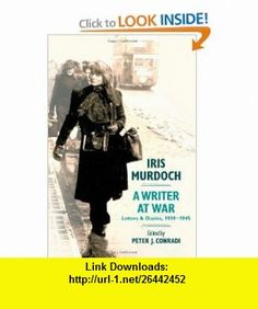 Iris Murdoch, A Writer at War Letters and Diaries, 1939-1945 (9780199756032) Peter J. Conradi , ISBN-10: 0199756031  , ISBN-13: 978-0199756032 ,  , tutorials , pdf , ebook , torrent , downloads , rapidshare , filesonic , hotfile , megaupload , fileserve