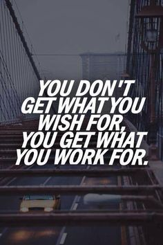 You don't get what you wish for, you get what you work for