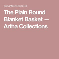 The Plain Round Blanket Basket — Artha Collections