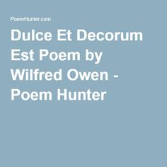 opinion for dulce et decorum est Dulce et decorum est pro patria mori, which is a line taken from the latin odes of the roman poet horace, means it is sweet and proper to die for one's country in his poem, wilfred owen takes the opposite stance.