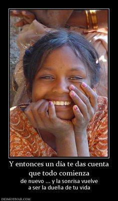 Y entonces un día te das cuenta que todo comienza de nuevo ... y la sonrisa vuelve a ser la dueña de tu vida