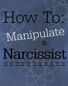 How To Manipulate a Narcissist. Tools to preserve yourself while managing the Narcissists moods. How to beat him at his own game.