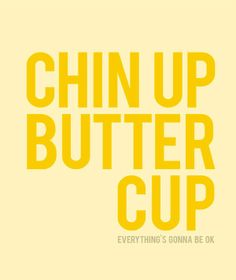 Chin Up Buttercup... everything's gonna be ok
