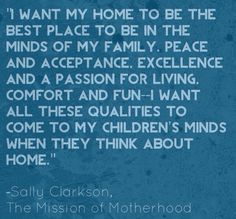 """""""I want my home to be the best place to be in the minds of my family...""""  Sally Clarkson"""