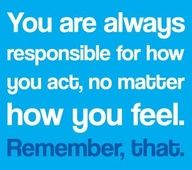 Responsible for how you act....SO TRUE