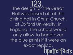 Harry Potter Facts #123:    The design for the Great Hall was based off of the dining hall in Christ Church at Oxford University in England.  The school would only allow to hand over the blue prints if it were an exact replica.