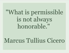 """""""What is permissible is not always honorable.""""  --Marcus Tullius Cicero"""