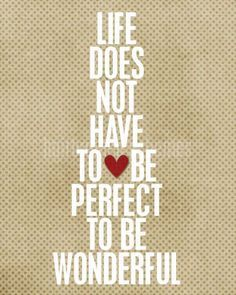 Life doesn't have to be perfect to be wonderful - #wednesdaywisdom