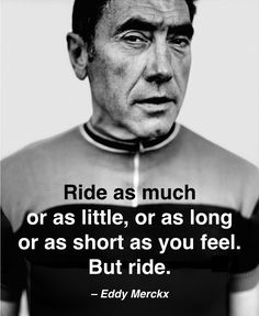 Ride a much or as little,  or as long or as short as you feel.  But ride - Eddy Merckx