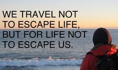 We travel not to escape life, but for life not to escape us, inspiring travel quote