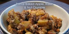 RECIPE: Primal Baked Apple, Raisin and Nut Crumble. This is our spin on a traditional recipe. Enjoy this great apple dessert!