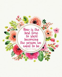 Now is the best time to start becoming the person we want to be.- Dieter F. Uchtdorf