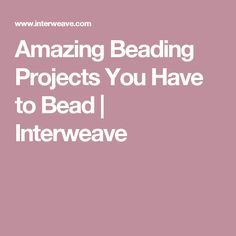 Amazing Beading Projects You Have to Bead | Interweave