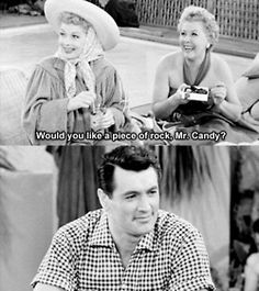 would you like a piece of rock, Mr. Candy? LOL, Ethel!