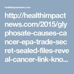 http://healthimpactnews.com/2015/glyphosate-causes-cancer-epa-trade-secret-sealed-files-reveal-cancer-link-known-back-in-the-1970s/
