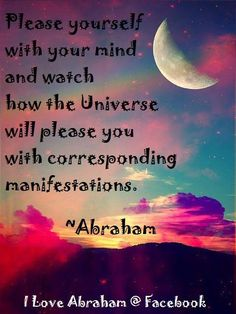 ~*~ Abraham-Hicks - please yourself with your mind, and watch how the universe will please you with corresponding manifestations