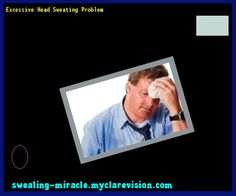 Excessive Head Sweating Problem 230230 - Your Body to Stop Excessive Sweating In 48 Hours - Guaranteed!
