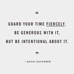 Guard your time fiercely.  Be generous with it, But be intentional about it.   -David Duchemin