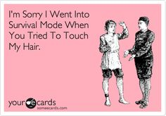 I'm Sorry I Went Into Survival Mode When You Tried To Touch My Hair.