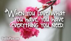 Quote: When you love what you have, you have everything you need.  www.HealthyPlace.com