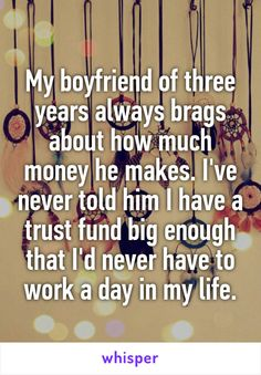 My boyfriend of three years always brags about how much money he makes. I've never told him I have a trust fund big enough that I'd never have to work a day in my life.