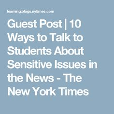 Guest Post   10 Ways to Talk to Students About Sensitive Issues in the News - The New York Times