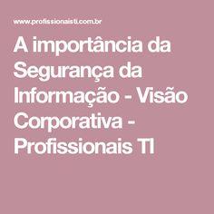 A importância da Segurança da Informação - Visão Corporativa - Profissionais TI