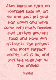 Stop being so hard on yourself! Ease up, let go, and just let your hair down and have some very much needed fun! Letting yourself relax and have fun attracts the highest and most perfect energy. Let it go, and join the laughter of the angels!