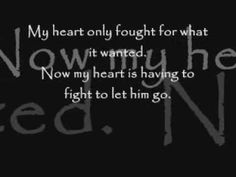 my heart only fought for what it wanted.... now my heart is having to fight to let him go.