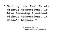 Getting into real estate without connections, is like becoming president without connections. It doesn't happen.  - Austin Davis, Real Estate Investor. http://www.creprogram.com/?pinterestq5