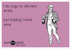 I do yoga to alleviate stress. Just kidding I drink wine. | Confession Ecard | someecards.com