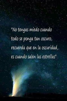 No tengas miedo cuando todo se ponga oscuro, recuerda que en la oscuridad, es cuando salen las estrellas.