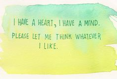 """""""I have a heart, I have a mind. Please let me think whatever I like.""""   source unknown"""