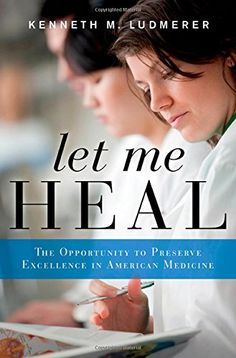 Let Me Heal: The Opportunity to Preserve Excellence in American Medicine by Kenneth M. Ludmerer Number(s): 2015 Becoming A Doctor, Nursing Books, Medicine Book, Most Popular Books, Science Books, Book Show, So Little Time, Audio Books, The Book