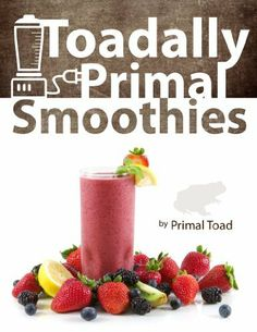 Toadally Primal Smoothies: 70 Healthy, Paleo Smoothie Recipes Including 18 Low Carb by Todd Dosenberry (Primal Toad). $3.39. 131 pages