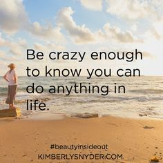 Be crazy enough to know you can do anything in life.