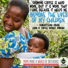 Growing coffee is hard work, but it is work that I love because it helps me improve the lives of my children. Moms make a world of difference!