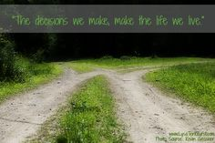 """The decisions we make, make the life we live."""