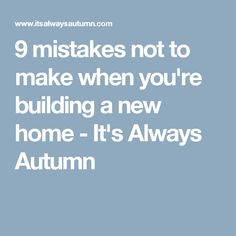 9 mistakes not to make when you're building a new home - It's Always Autumn